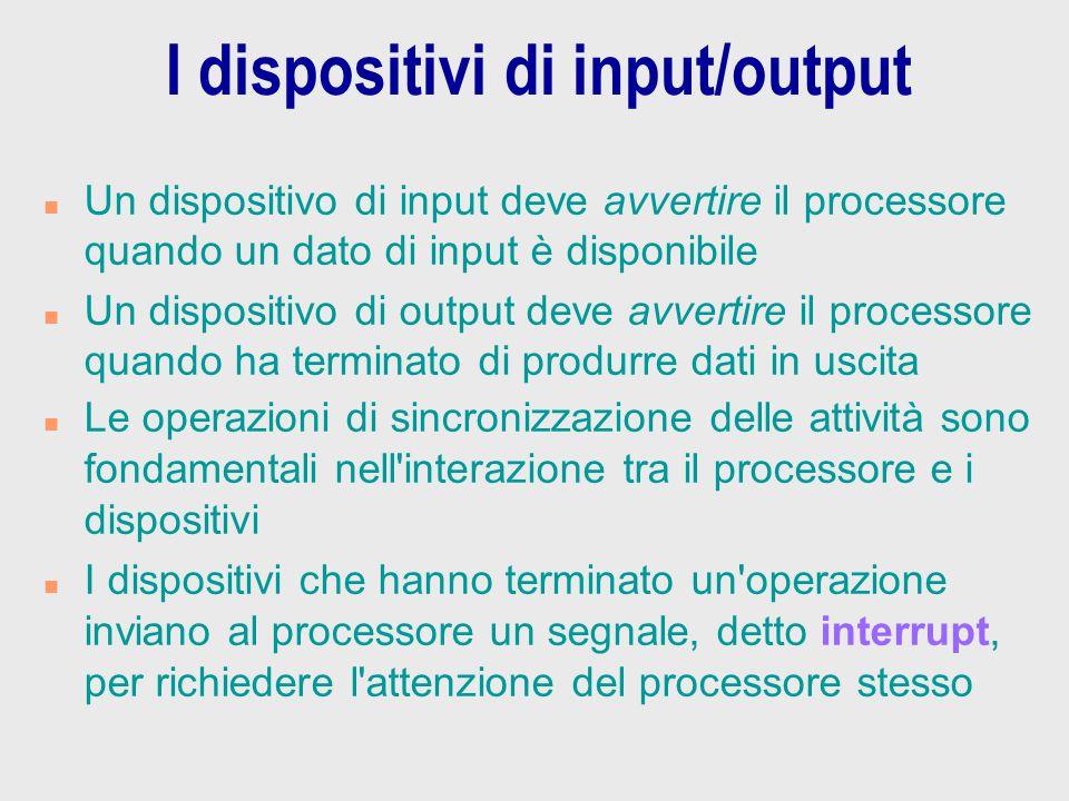 I dispositivi di input/output n Un dispositivo di input deve avvertire il processore quando un dato di input è disponibile n Un dispositivo di output