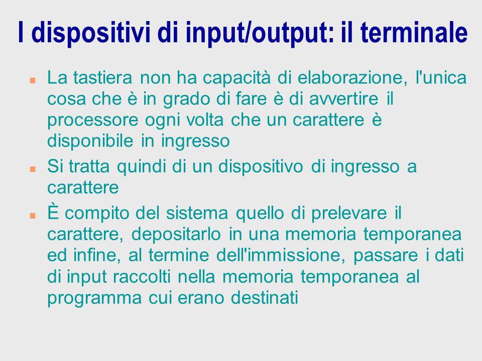 I dispositivi di input/output: il terminale n La tastiera non ha capacità di elaborazione, l'unica cosa che è in grado di fare è di avvertire il proce