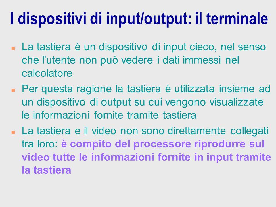 I dispositivi di input/output: il terminale n La tastiera è un dispositivo di input cieco, nel senso che l'utente non può vedere i dati immessi nel ca