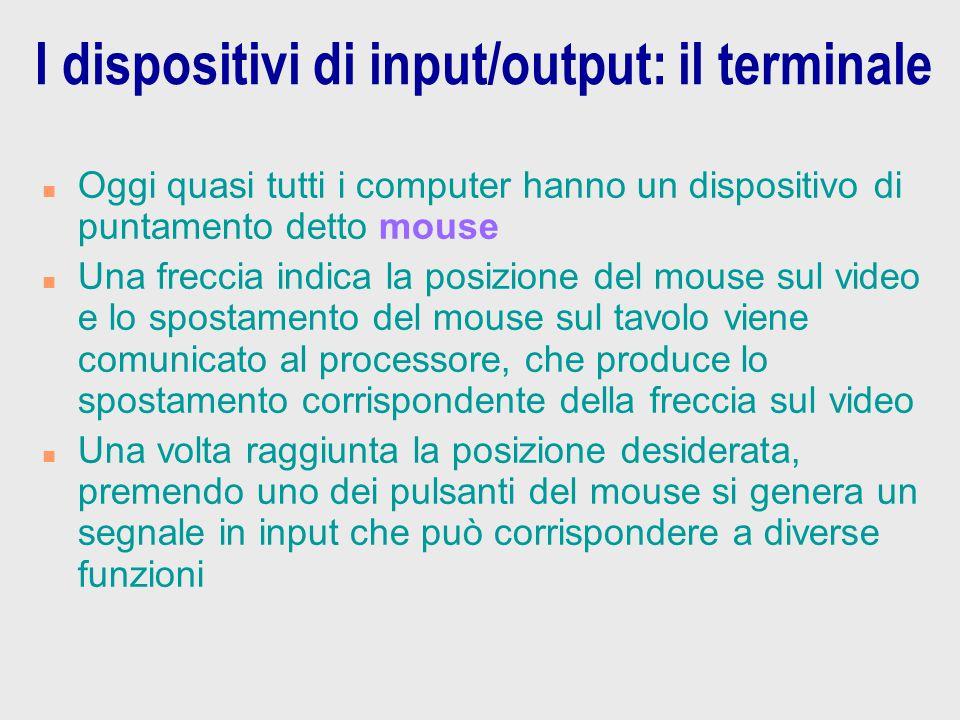 I dispositivi di input/output: il terminale n Oggi quasi tutti i computer hanno un dispositivo di puntamento detto mouse n Una freccia indica la posiz