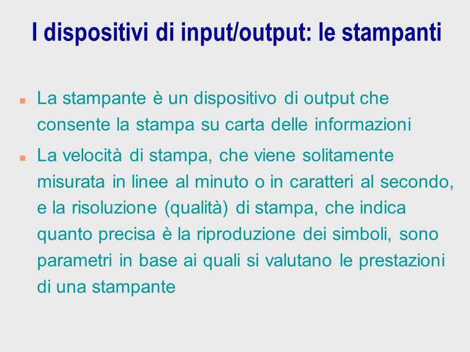 I dispositivi di input/output: le stampanti n La stampante è un dispositivo di output che consente la stampa su carta delle informazioni n La velocità