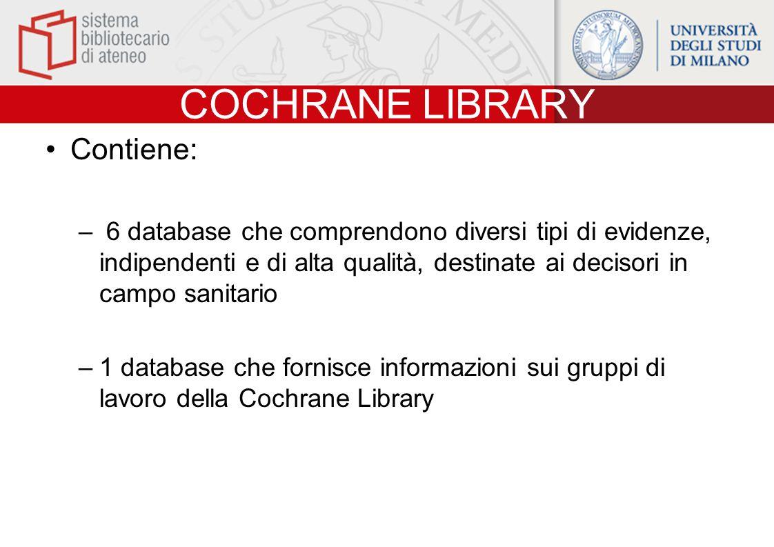 COCHRANE LIBRARY Contiene: – 6 database che comprendono diversi tipi di evidenze, indipendenti e di alta qualità, destinate ai decisori in campo sanitario –1 database che fornisce informazioni sui gruppi di lavoro della Cochrane Library