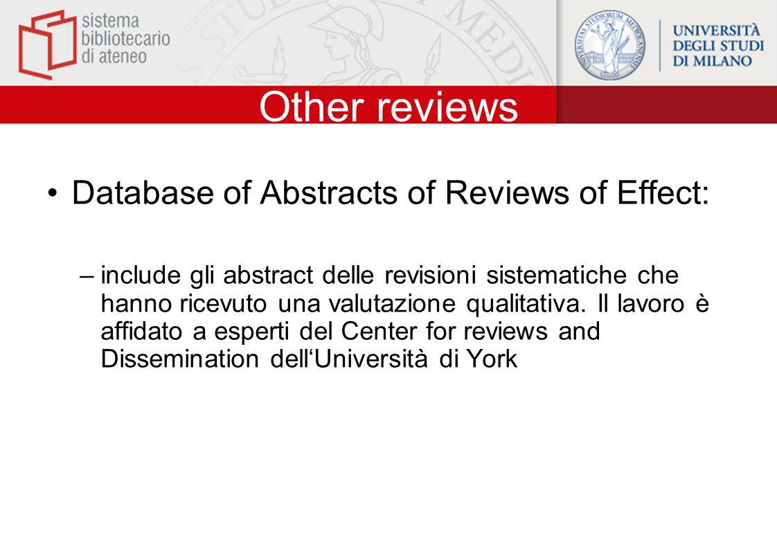 Other reviews Database of Abstracts of Reviews of Effect: –include gli abstract delle revisioni sistematiche che hanno ricevuto una valutazione qualitativa.