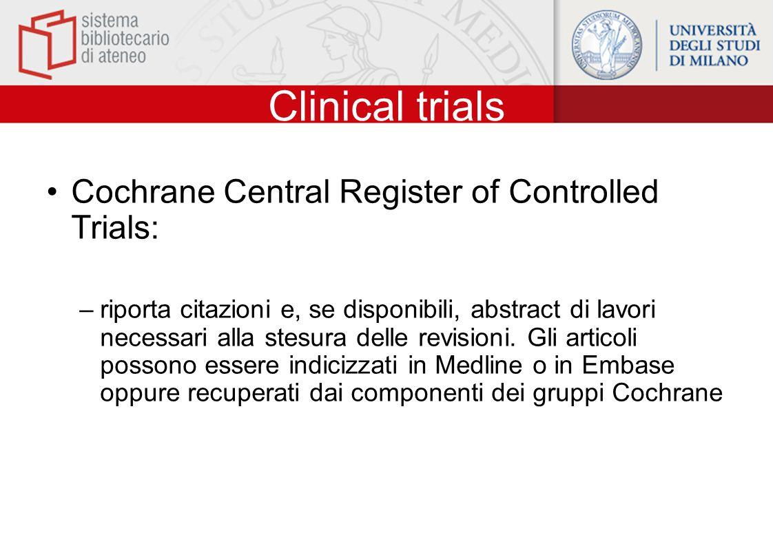 Clinical trials Cochrane Central Register of Controlled Trials: –riporta citazioni e, se disponibili, abstract di lavori necessari alla stesura delle revisioni.