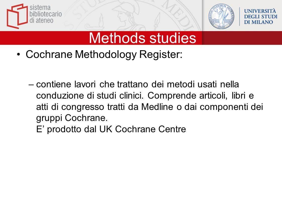 Methods studies Cochrane Methodology Register: –contiene lavori che trattano dei metodi usati nella conduzione di studi clinici. Comprende articoli, l