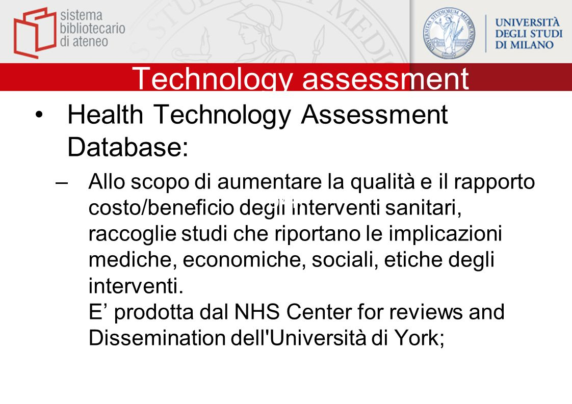 Technology assessment Health Technology Assessment Database: –Allo scopo di aumentare la qualità e il rapporto costo/beneficio degli interventi sanita