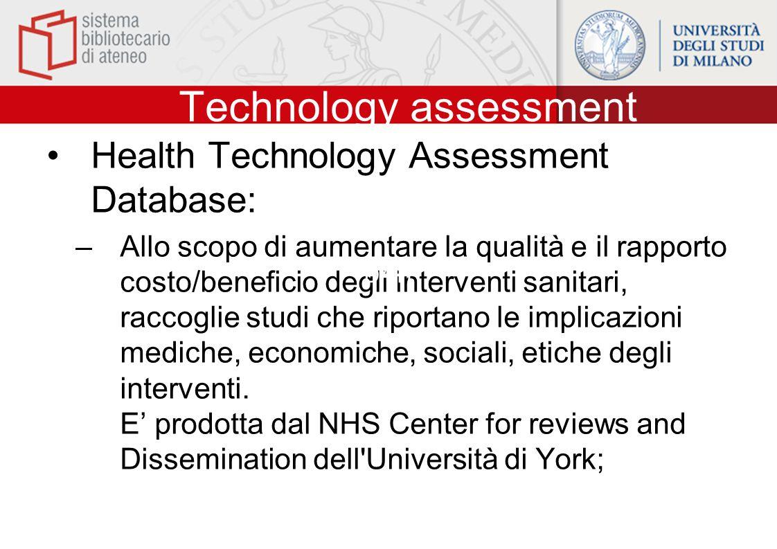 Technology assessment Health Technology Assessment Database: –Allo scopo di aumentare la qualità e il rapporto costo/beneficio degli interventi sanitari, raccoglie studi che riportano le implicazioni mediche, economiche, sociali, etiche degli interventi.