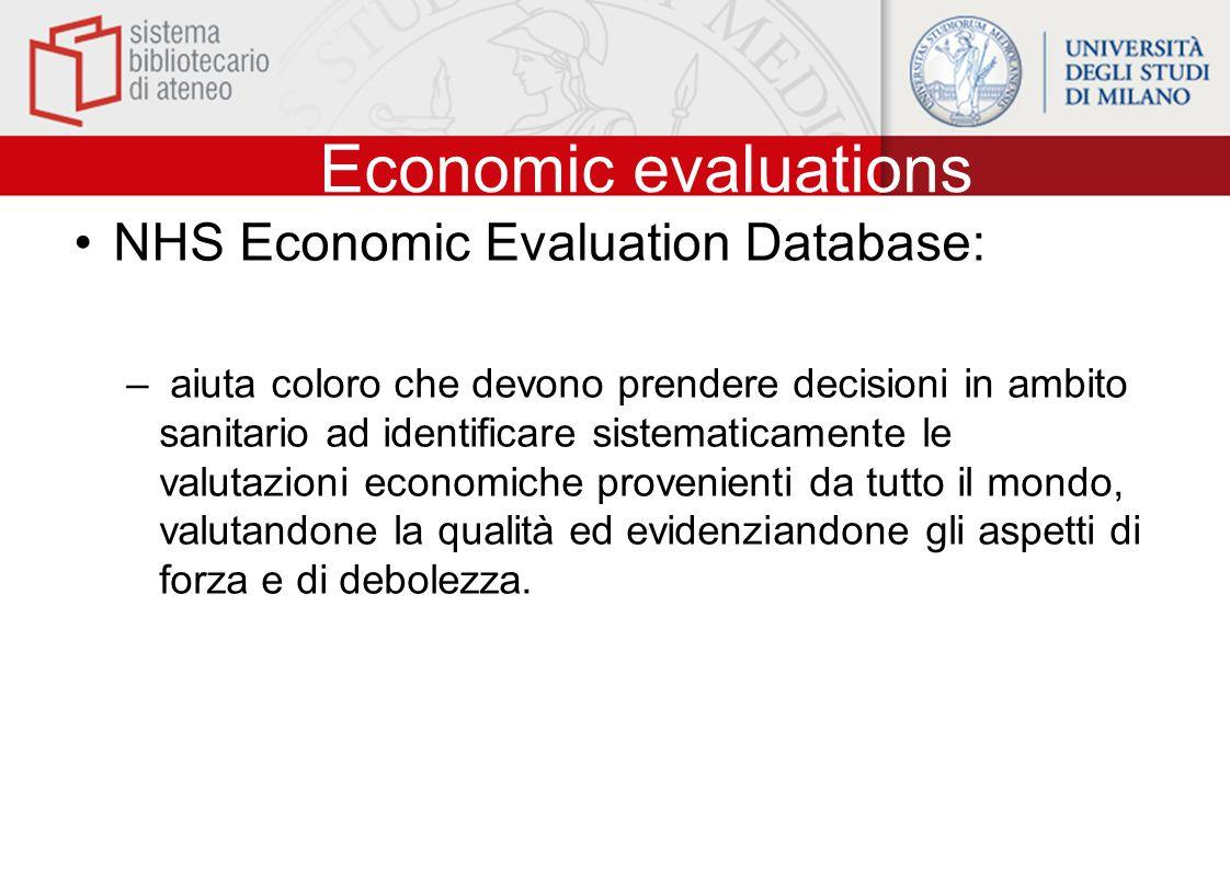Economic evaluations NHS Economic Evaluation Database: – aiuta coloro che devono prendere decisioni in ambito sanitario ad identificare sistematicamente le valutazioni economiche provenienti da tutto il mondo, valutandone la qualità ed evidenziandone gli aspetti di forza e di debolezza.