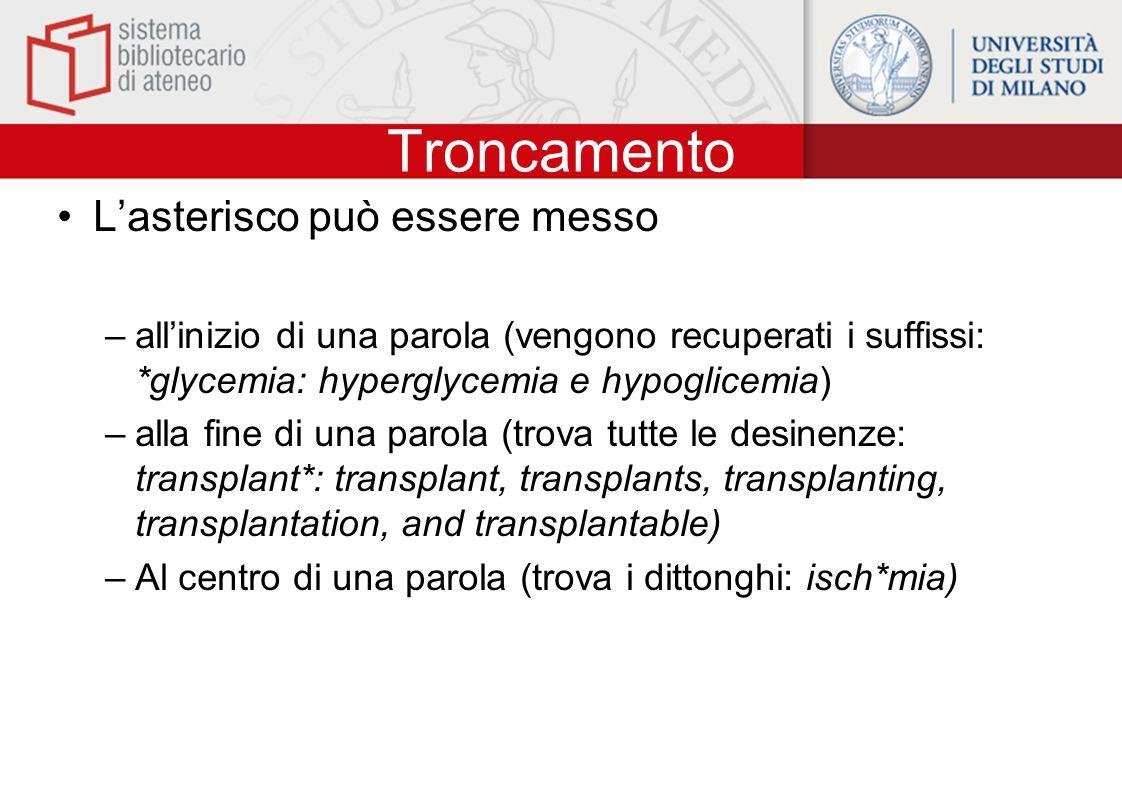 Troncamento L'asterisco può essere messo –all'inizio di una parola (vengono recuperati i suffissi: *glycemia: hyperglycemia e hypoglicemia) –alla fine di una parola (trova tutte le desinenze: transplant*: transplant, transplants, transplanting, transplantation, and transplantable) –Al centro di una parola (trova i dittonghi: isch*mia)