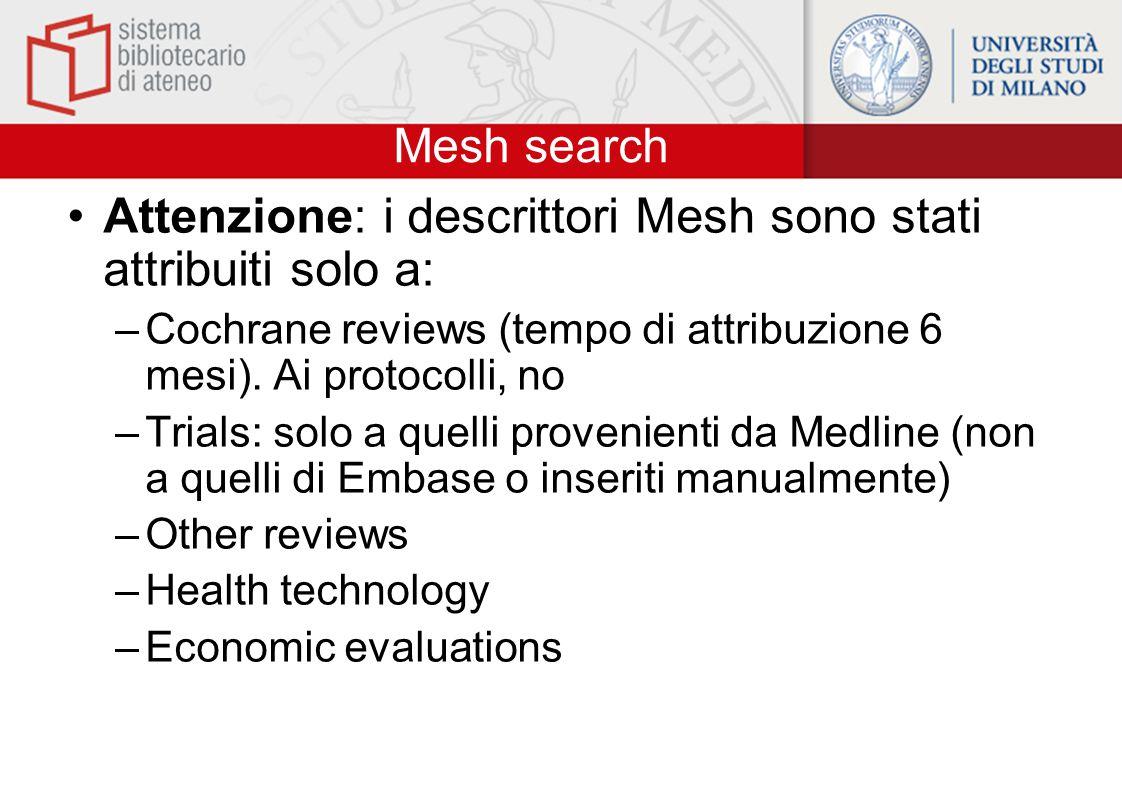 Mesh search Attenzione: i descrittori Mesh sono stati attribuiti solo a: –Cochrane reviews (tempo di attribuzione 6 mesi). Ai protocolli, no –Trials: