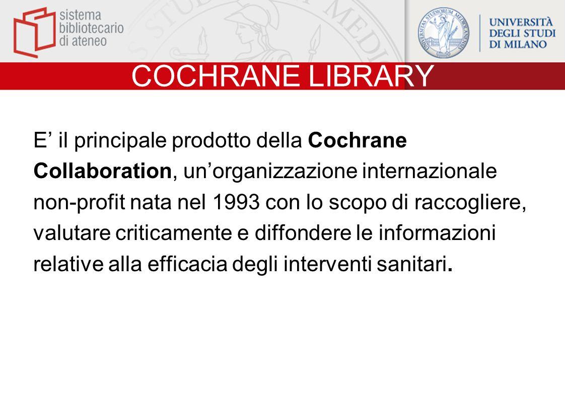 COCHRANE LIBRARY E' il principale prodotto della Cochrane Collaboration, un'organizzazione internazionale non-profit nata nel 1993 con lo scopo di raccogliere, valutare criticamente e diffondere le informazioni relative alla efficacia degli interventi sanitari.