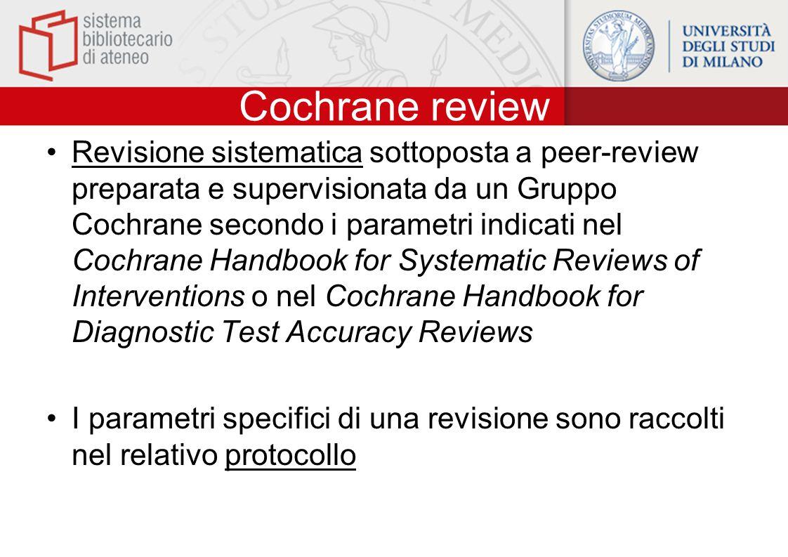 Cochrane review Revisione sistematica sottoposta a peer-review preparata e supervisionata da un Gruppo Cochrane secondo i parametri indicati nel Cochrane Handbook for Systematic Reviews of Interventions o nel Cochrane Handbook for Diagnostic Test Accuracy Reviews I parametri specifici di una revisione sono raccolti nel relativo protocollo