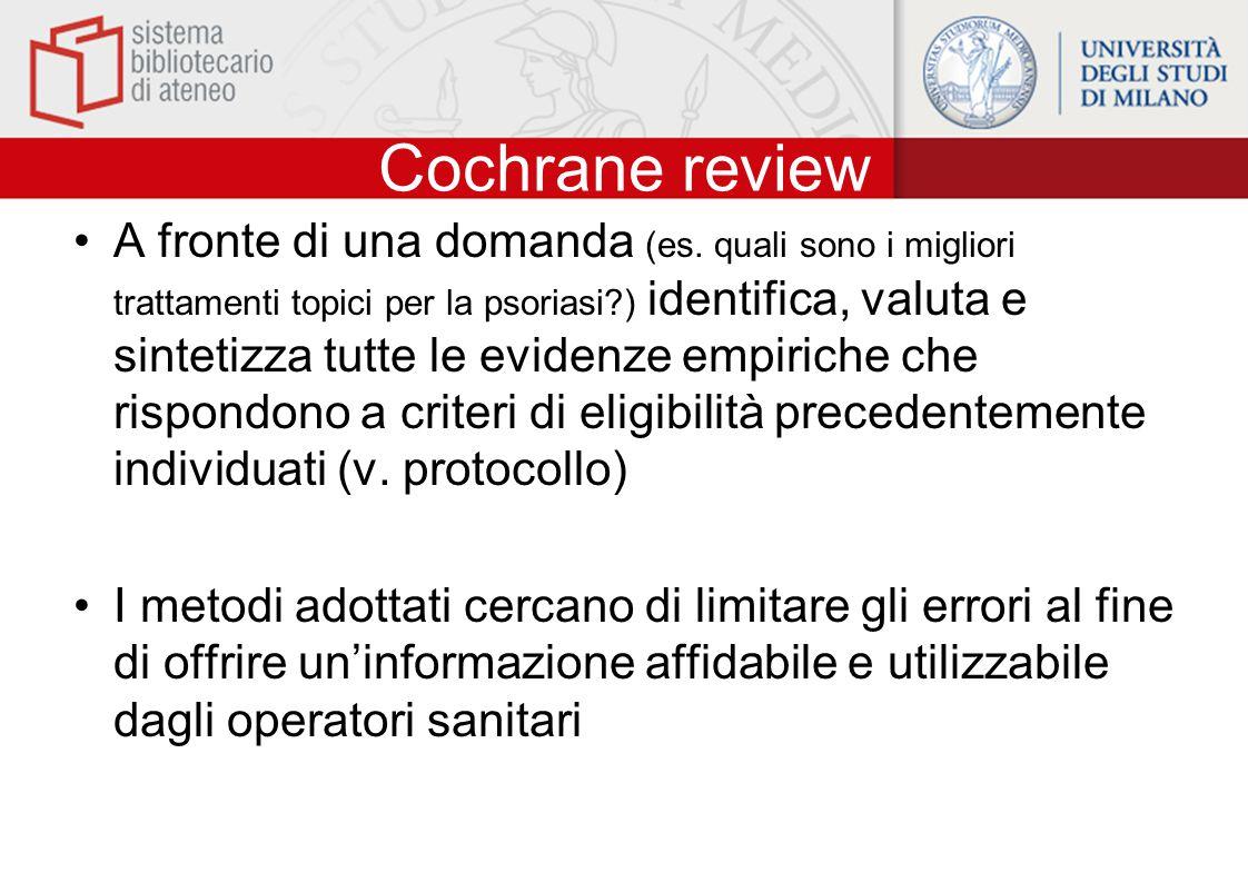 Cochrane review A fronte di una domanda (es. quali sono i migliori trattamenti topici per la psoriasi?) identifica, valuta e sintetizza tutte le evide