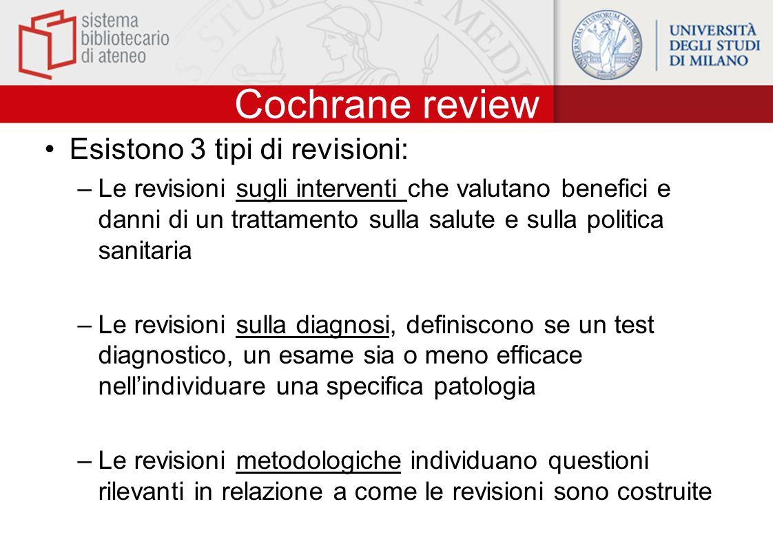 Cochrane review Esistono 3 tipi di revisioni: –Le revisioni sugli interventi che valutano benefici e danni di un trattamento sulla salute e sulla politica sanitaria –Le revisioni sulla diagnosi, definiscono se un test diagnostico, un esame sia o meno efficace nell'individuare una specifica patologia –Le revisioni metodologiche individuano questioni rilevanti in relazione a come le revisioni sono costruite