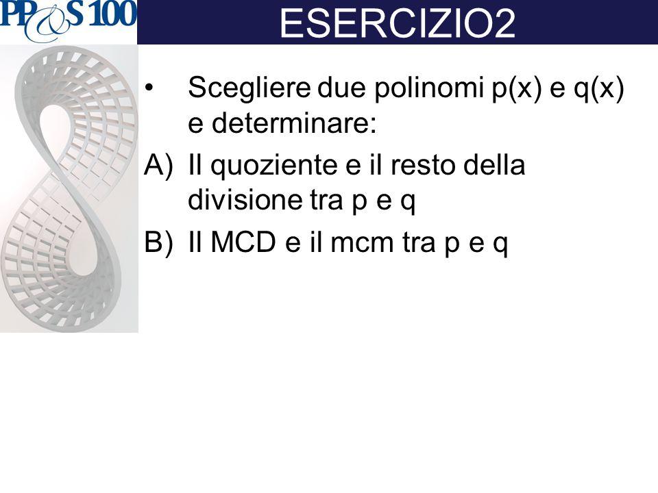 ESERCIZIO2 Scegliere due polinomi p(x) e q(x) e determinare: A)Il quoziente e il resto della divisione tra p e q B)Il MCD e il mcm tra p e q