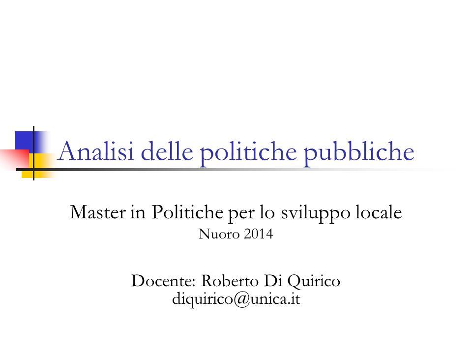 Analisi delle politiche pubbliche Master in Politiche per lo sviluppo locale Nuoro 2014 Docente: Roberto Di Quirico diquirico@unica.it