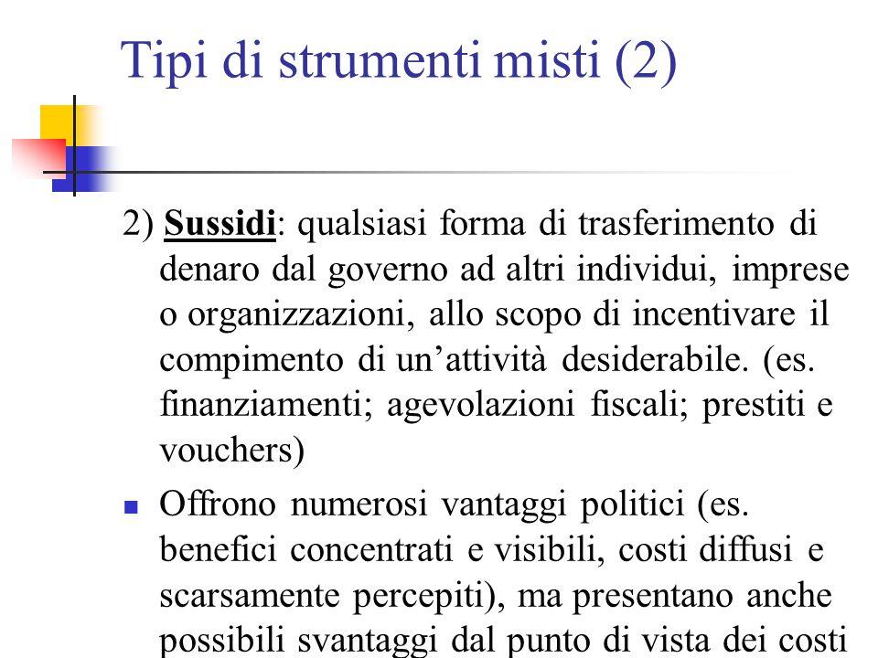 Tipi di strumenti misti (2) 2) Sussidi: qualsiasi forma di trasferimento di denaro dal governo ad altri individui, imprese o organizzazioni, allo scop