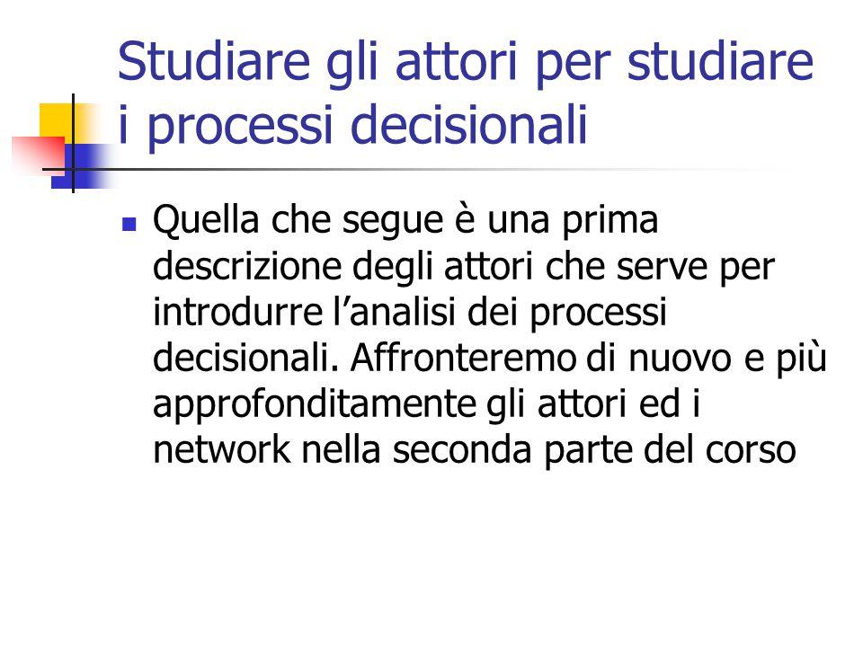 Studiare gli attori per studiare i processi decisionali Quella che segue è una prima descrizione degli attori che serve per introdurre l'analisi dei p