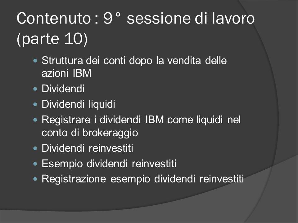 Contenuto : 9° sessione di lavoro (parte 10) Struttura dei conti dopo la vendita delle azioni IBM Dividendi Dividendi liquidi Registrare i dividendi IBM come liquidi nel conto di brokeraggio Dividendi reinvestiti Esempio dividendi reinvestiti Registrazione esempio dividendi reinvestiti