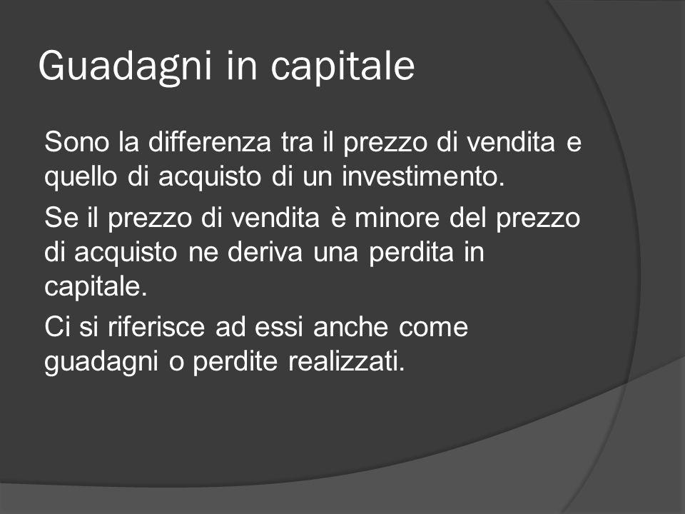 Guadagni in capitale Sono la differenza tra il prezzo di vendita e quello di acquisto di un investimento.