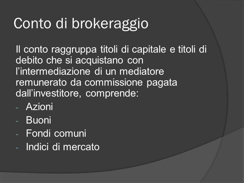 Conto di brokeraggio Il conto raggruppa titoli di capitale e titoli di debito che si acquistano con l'intermediazione di un mediatore remunerato da commissione pagata dall'investitore, comprende: - Azioni - Buoni - Fondi comuni - Indici di mercato