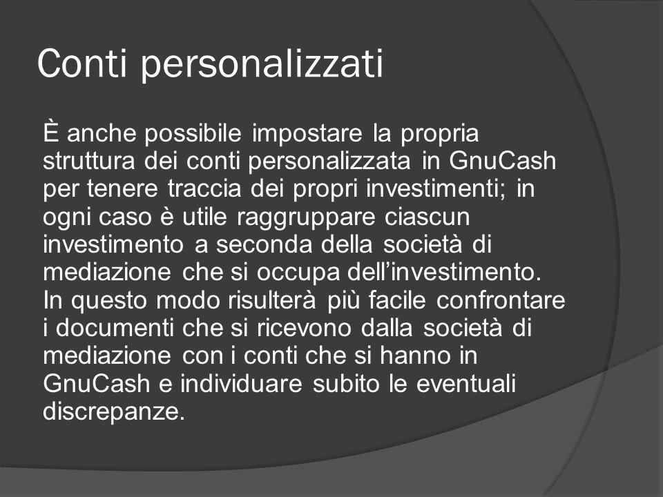Conti personalizzati È anche possibile impostare la propria struttura dei conti personalizzata in GnuCash per tenere traccia dei propri investimenti; in ogni caso è utile raggruppare ciascun investimento a seconda della società di mediazione che si occupa dell'investimento.
