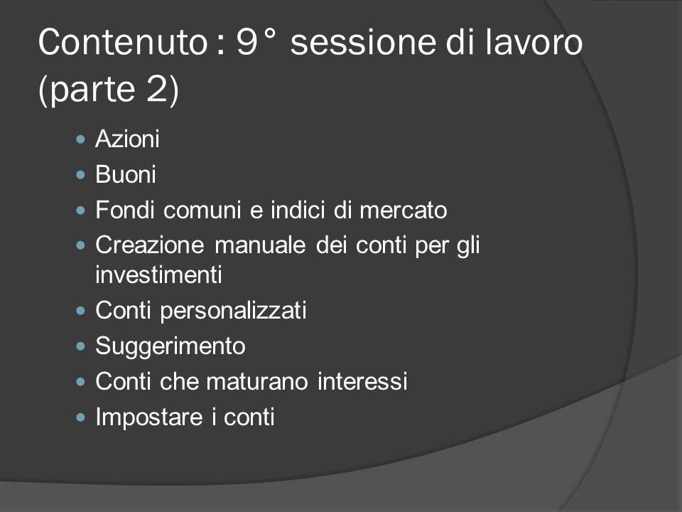 Contenuto : 9° sessione di lavoro (parte 2) Azioni Buoni Fondi comuni e indici di mercato Creazione manuale dei conti per gli investimenti Conti personalizzati Suggerimento Conti che maturano interessi Impostare i conti