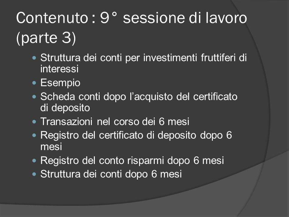 Contenuto : 9° sessione di lavoro (parte 3) Struttura dei conti per investimenti fruttiferi di interessi Esempio Scheda conti dopo l'acquisto del certificato di deposito Transazioni nel corso dei 6 mesi Registro del certificato di deposito dopo 6 mesi Registro del conto risparmi dopo 6 mesi Struttura dei conti dopo 6 mesi