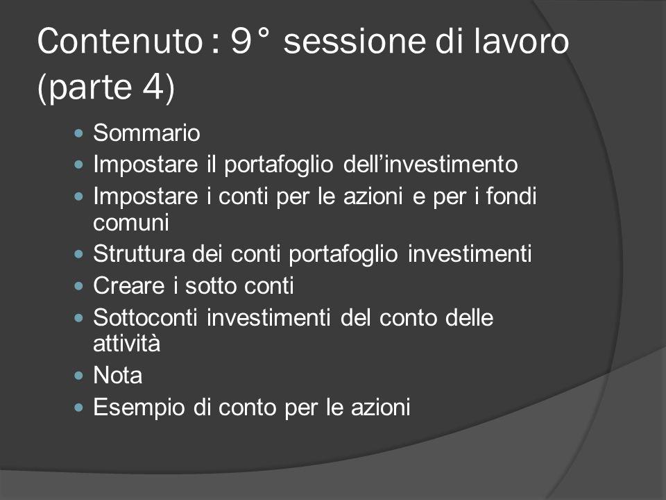Contenuto : 9° sessione di lavoro (parte 4) Sommario Impostare il portafoglio dell'investimento Impostare i conti per le azioni e per i fondi comuni Struttura dei conti portafoglio investimenti Creare i sotto conti Sottoconti investimenti del conto delle attività Nota Esempio di conto per le azioni