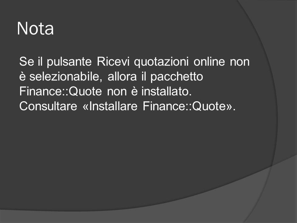 Nota Se il pulsante Ricevi quotazioni online non è selezionabile, allora il pacchetto Finance::Quote non è installato.