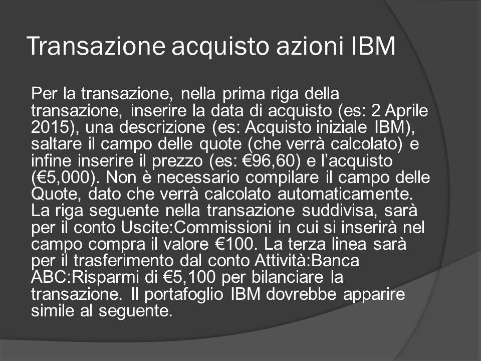 Transazione acquisto azioni IBM Per la transazione, nella prima riga della transazione, inserire la data di acquisto (es: 2 Aprile 2015), una descrizione (es: Acquisto iniziale IBM), saltare il campo delle quote (che verrà calcolato) e infine inserire il prezzo (es: €96,60) e l'acquisto (€5,000).