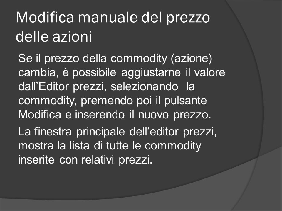 Modifica manuale del prezzo delle azioni Se il prezzo della commodity (azione) cambia, è possibile aggiustarne il valore dall'Editor prezzi, selezionando la commodity, premendo poi il pulsante Modifica e inserendo il nuovo prezzo.
