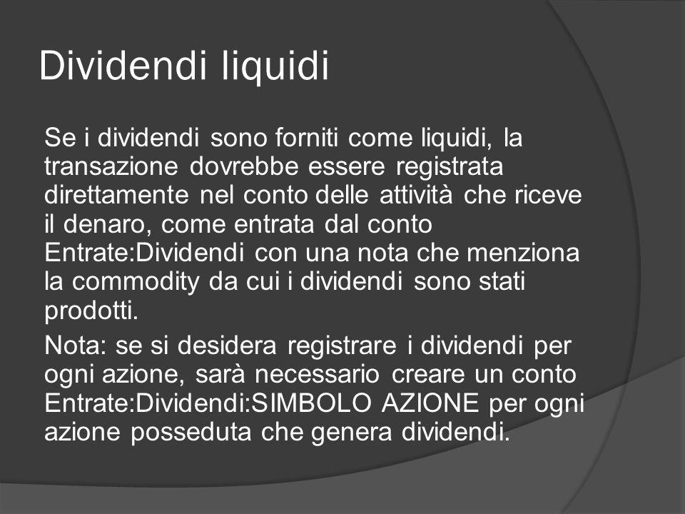 Dividendi liquidi Se i dividendi sono forniti come liquidi, la transazione dovrebbe essere registrata direttamente nel conto delle attività che riceve il denaro, come entrata dal conto Entrate:Dividendi con una nota che menziona la commodity da cui i dividendi sono stati prodotti.