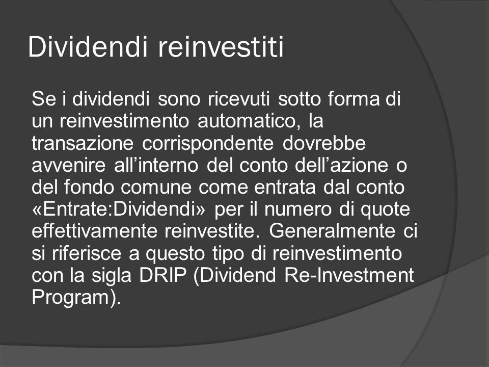 Dividendi reinvestiti Se i dividendi sono ricevuti sotto forma di un reinvestimento automatico, la transazione corrispondente dovrebbe avvenire all'interno del conto dell'azione o del fondo comune come entrata dal conto «Entrate:Dividendi» per il numero di quote effettivamente reinvestite.