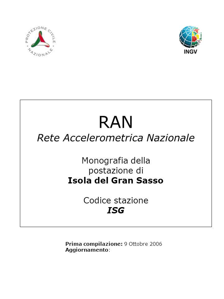 RAN Rete Accelerometrica Nazionale Monografia della postazione di Isola del Gran Sasso Codice stazione ISG Prima compilazione: 9 Ottobre 2006 Aggiornamento:
