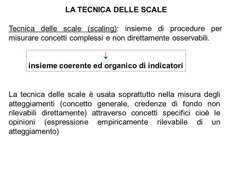 LA TECNICA DELLE SCALE Tecnica delle scale (scaling): insieme di procedure per misurare concetti complessi e non direttamente osservabili.  insieme c