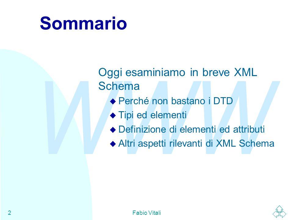 WWW Fabio Vitali2 Sommario Oggi esaminiamo in breve XML Schema u Perché non bastano i DTD u Tipi ed elementi u Definizione di elementi ed attributi u Altri aspetti rilevanti di XML Schema