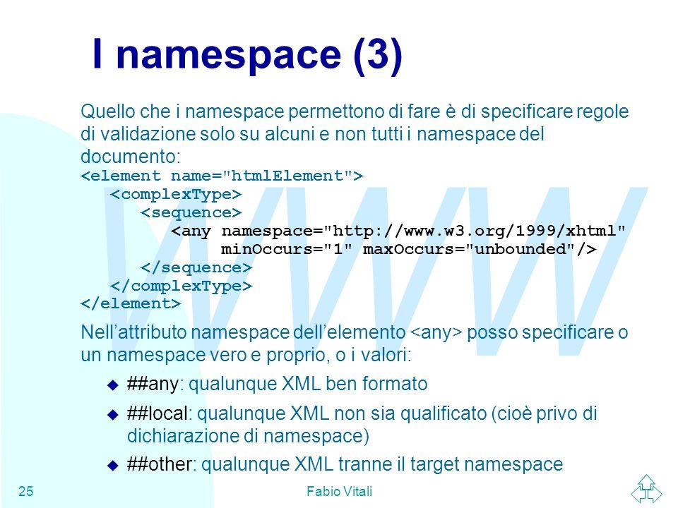 WWW Fabio Vitali25 I namespace (3) Quello che i namespace permettono di fare è di specificare regole di validazione solo su alcuni e non tutti i namespace del documento: <any namespace= http://www.w3.org/1999/xhtml minOccurs= 1 maxOccurs= unbounded /> Nell'attributo namespace dell'elemento posso specificare o un namespace vero e proprio, o i valori: u ##any: qualunque XML ben formato u ##local: qualunque XML non sia qualificato (cioè privo di dichiarazione di namespace) u ##other: qualunque XML tranne il target namespace