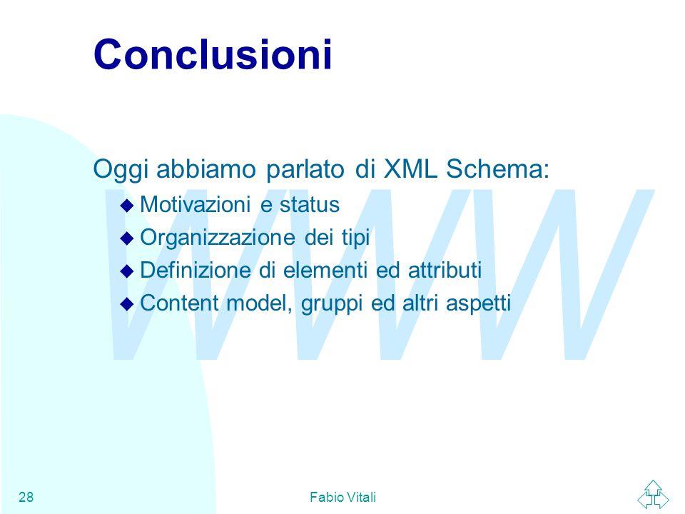 WWW Fabio Vitali28 Conclusioni Oggi abbiamo parlato di XML Schema: u Motivazioni e status u Organizzazione dei tipi u Definizione di elementi ed attributi u Content model, gruppi ed altri aspetti