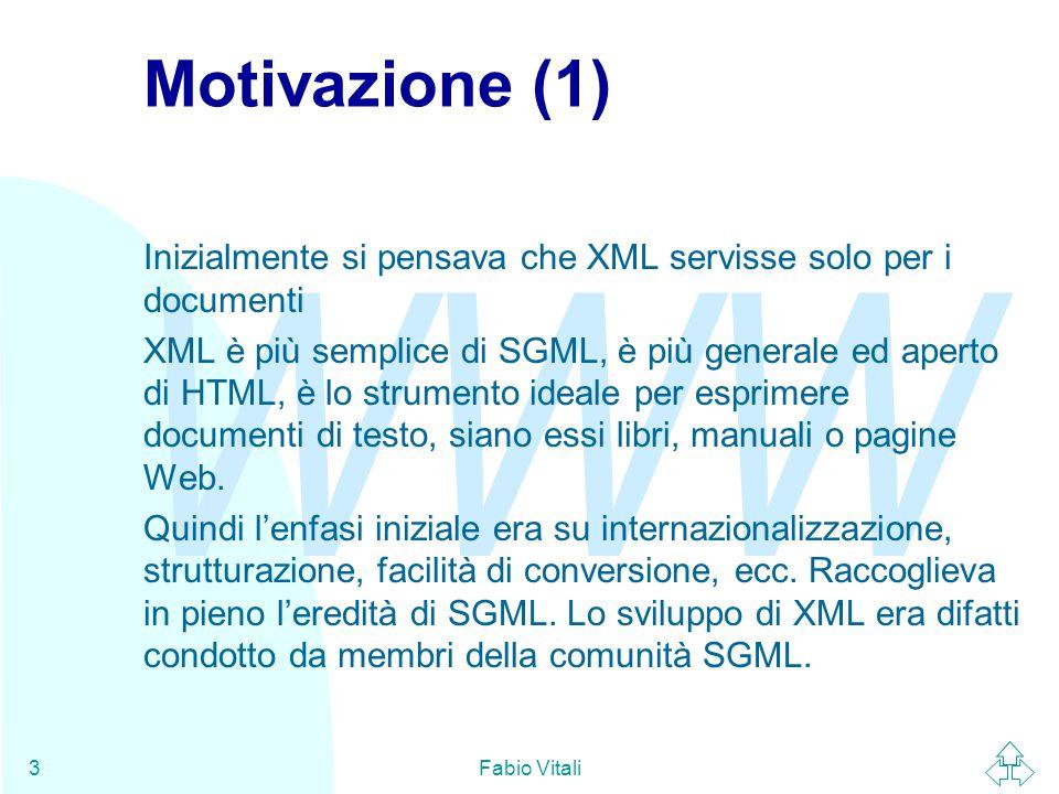 WWW Fabio Vitali3 Motivazione (1) Inizialmente si pensava che XML servisse solo per i documenti XML è più semplice di SGML, è più generale ed aperto di HTML, è lo strumento ideale per esprimere documenti di testo, siano essi libri, manuali o pagine Web.