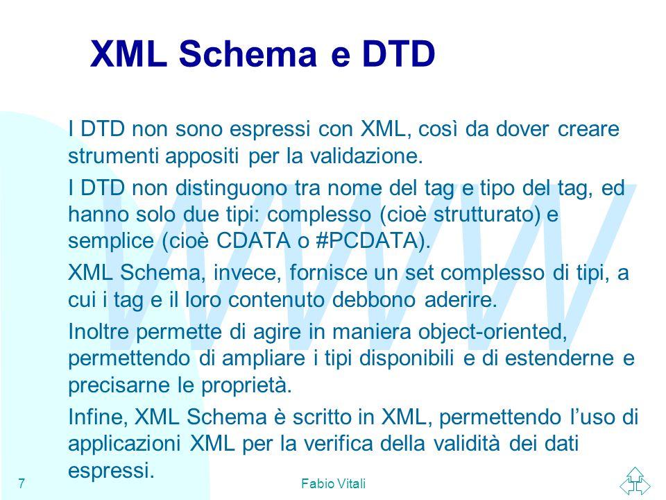 WWW Fabio Vitali7 XML Schema e DTD I DTD non sono espressi con XML, così da dover creare strumenti appositi per la validazione.