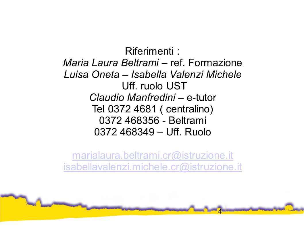 4 Riferimenti : Maria Laura Beltrami – ref. Formazione Luisa Oneta – Isabella Valenzi Michele Uff. ruolo UST Claudio Manfredini – e-tutor Tel 0372 468