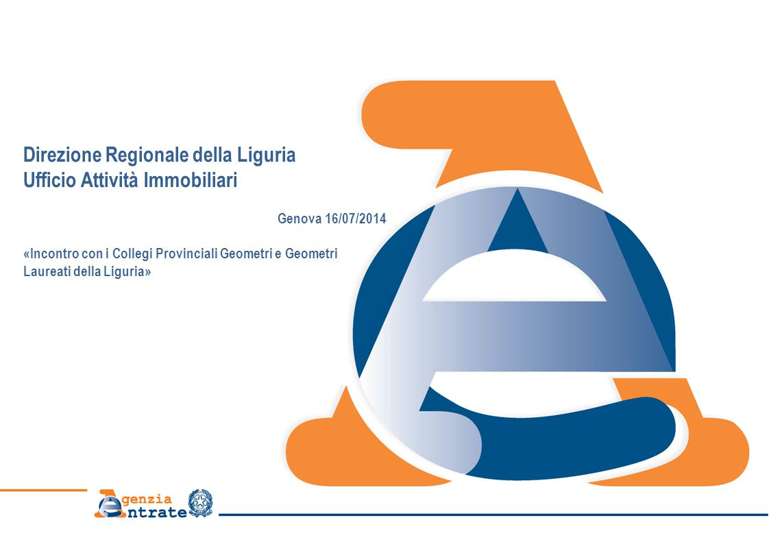 Direzione Regionale della Liguria Ufficio Attività Immobiliari Genova 16/07/2014 «Incontro con i Collegi Provinciali Geometri e Geometri Laureati della Liguria»