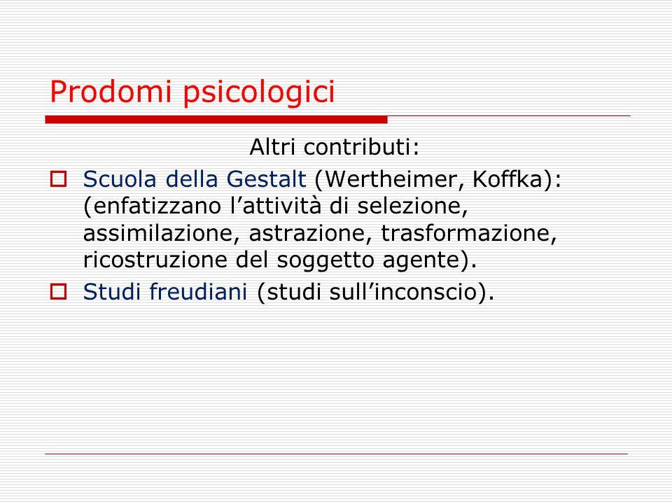 Prodomi psicologici Altri contributi:  Scuola della Gestalt (Wertheimer, Koffka): (enfatizzano l'attività di selezione, assimilazione, astrazione, tr