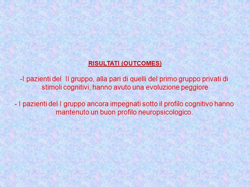 RISULTATI (OUTCOMES) -I pazienti del II gruppo, alla pari di quelli del primo gruppo privati di stimoli cognitivi, hanno avuto una evoluzione peggiore - I pazienti del I gruppo ancora impegnati sotto il profilo cognitivo hanno mantenuto un buon profilo neuropsicologico.