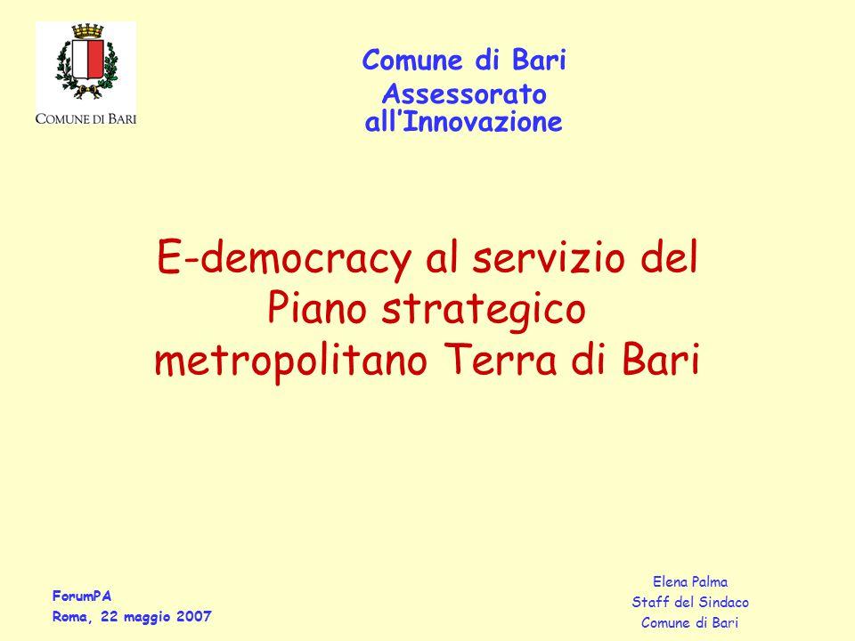 ForumPA Roma, 22 maggio 2007 Elena Palma Staff del Sindaco Comune di Bari Assessorato all'Innovazione E-democracy al servizio del Piano strategico metropolitano Terra di Bari