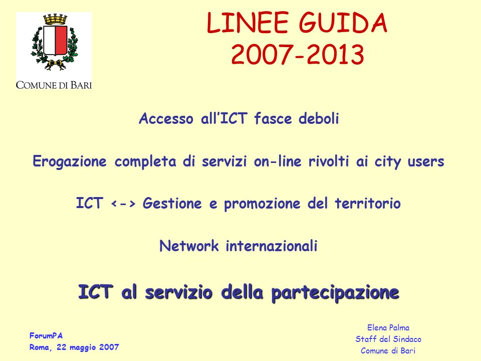ForumPA Roma, 22 maggio 2007 Elena Palma Staff del Sindaco Comune di Bari Accesso all'ICT fasce deboli Erogazione completa di servizi on-line rivolti ai city users ICT Gestione e promozione del territorio Network internazionali ICT al servizio della partecipazione LINEE GUIDA 2007-2013