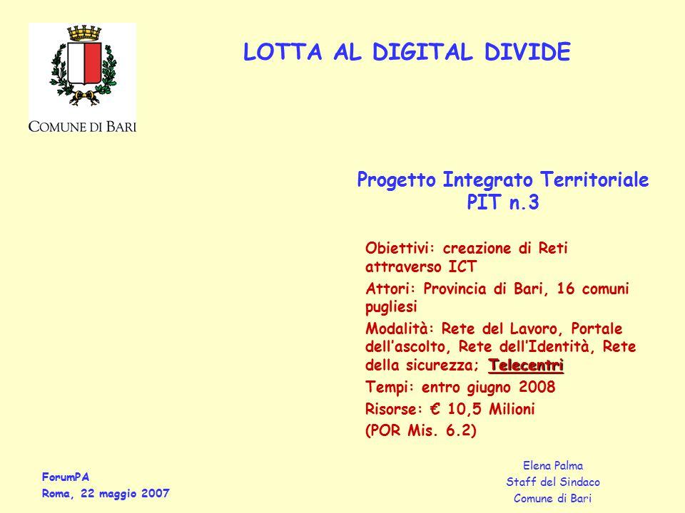 ForumPA Roma, 22 maggio 2007 Elena Palma Staff del Sindaco Comune di Bari LOTTA AL DIGITAL DIVIDE Obiettivi: creazione di Reti attraverso ICT Attori: