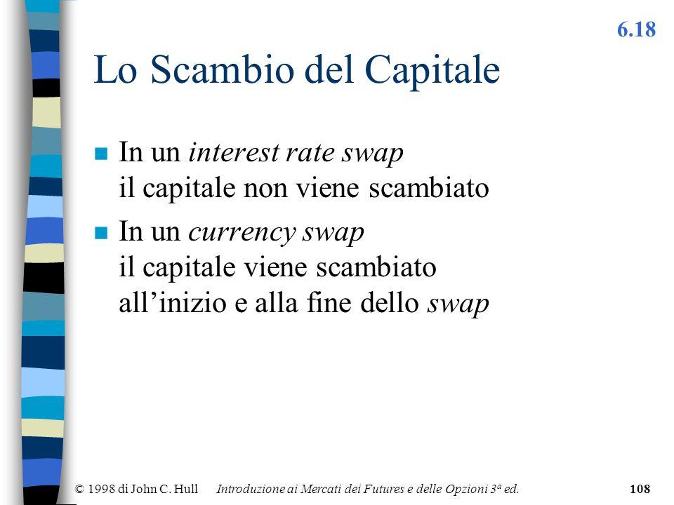 © 1998 di John C. Hull Introduzione ai Mercati dei Futures e delle Opzioni 3 a ed.108 Lo Scambio del Capitale n In un interest rate swap il capitale n