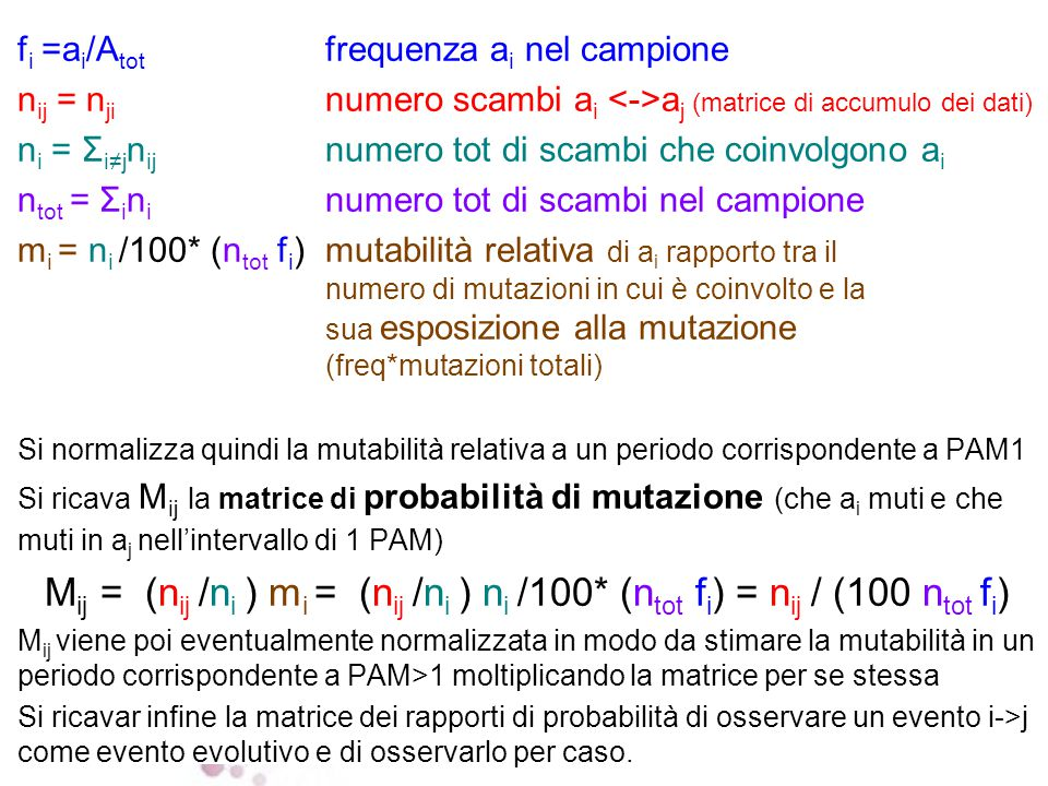 1 2 3 4 … logaritmo del rapporto tra la probabilità di osservare la sostituzione in sequenze evolutivamente correlate e la probabilità di osservarla per caso log odds ratio = log2(observed/expected ) Calcolo dei rapporti di probabilità come rapporti di verosimiglianza o log odds (rapporti di probabilità) PAM 1 MATRIX